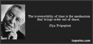quote-the-irreversibility-of-time-is-the-mechanism-that-brings-order-out-of-chaos-ilya-prigogine-148829